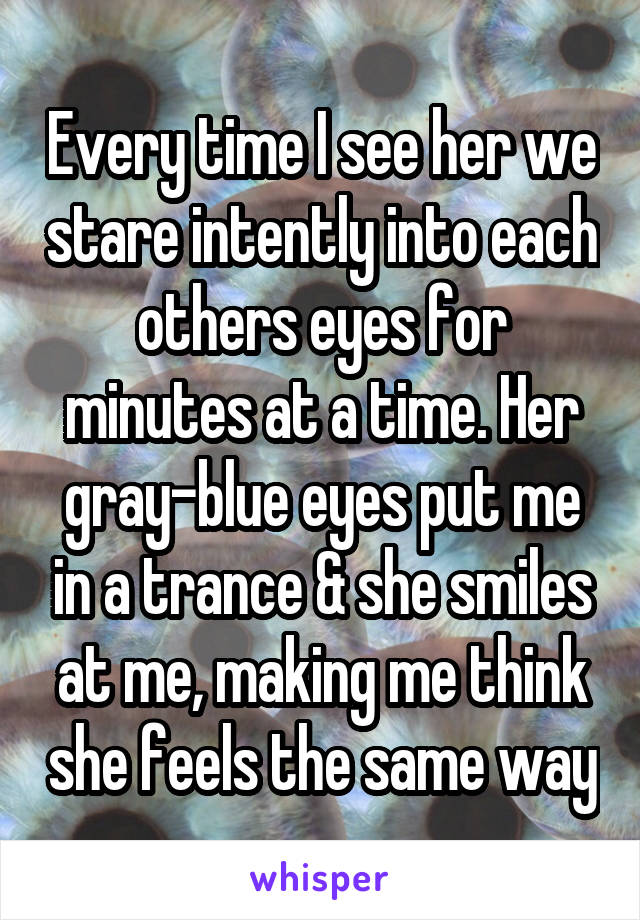 Every time I see her we stare intently into each others eyes for minutes at a time. Her gray-blue eyes put me in a trance & she smiles at me, making me think she feels the same way