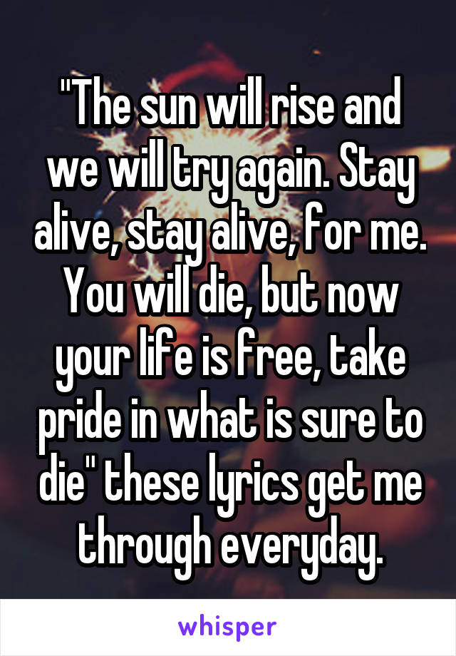"""""""The sun will rise and we will try again. Stay alive, stay alive, for me. You will die, but now your life is free, take pride in what is sure to die"""" these lyrics get me through everyday."""