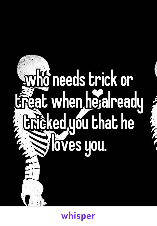 who needs trick or treat when he already tricked you that he loves you.