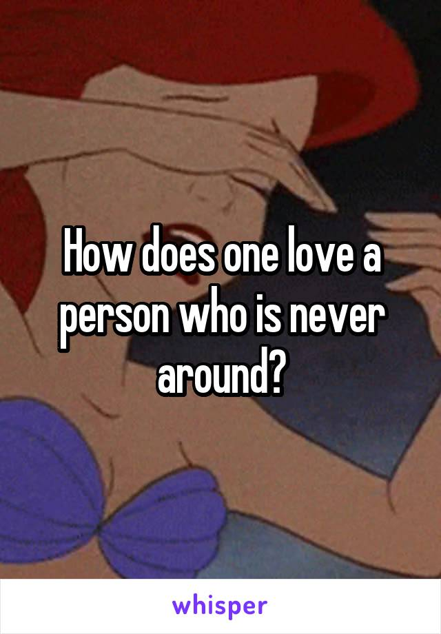 How does one love a person who is never around?