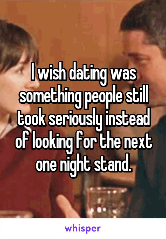 I wish dating was something people still took seriously instead of looking for the next one night stand.