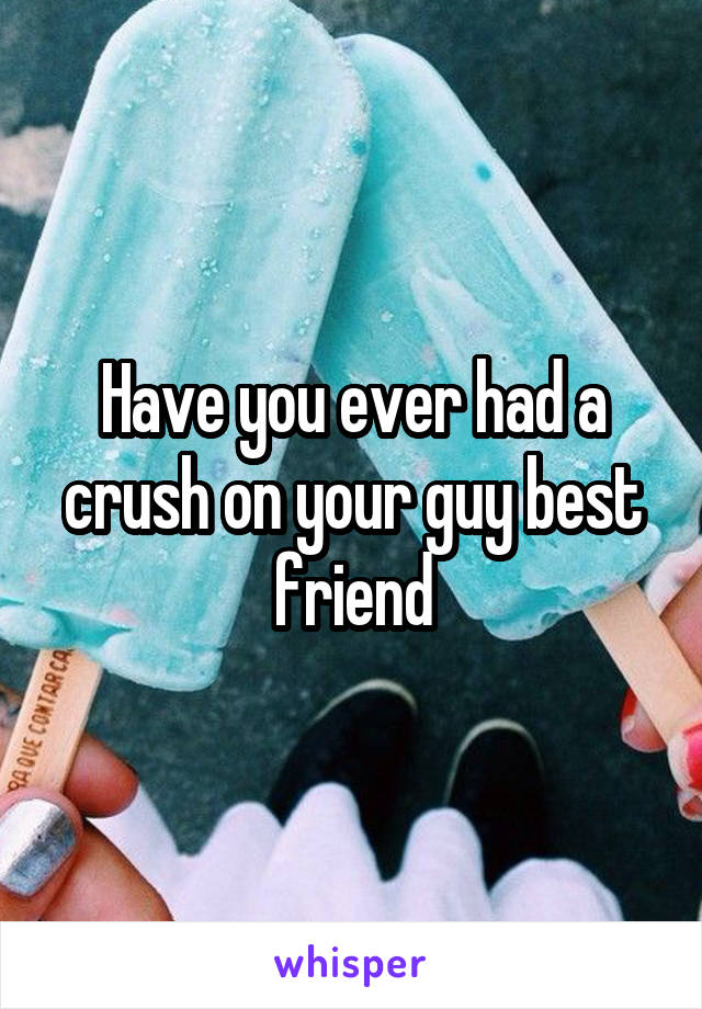 Have you ever had a crush on your guy best friend
