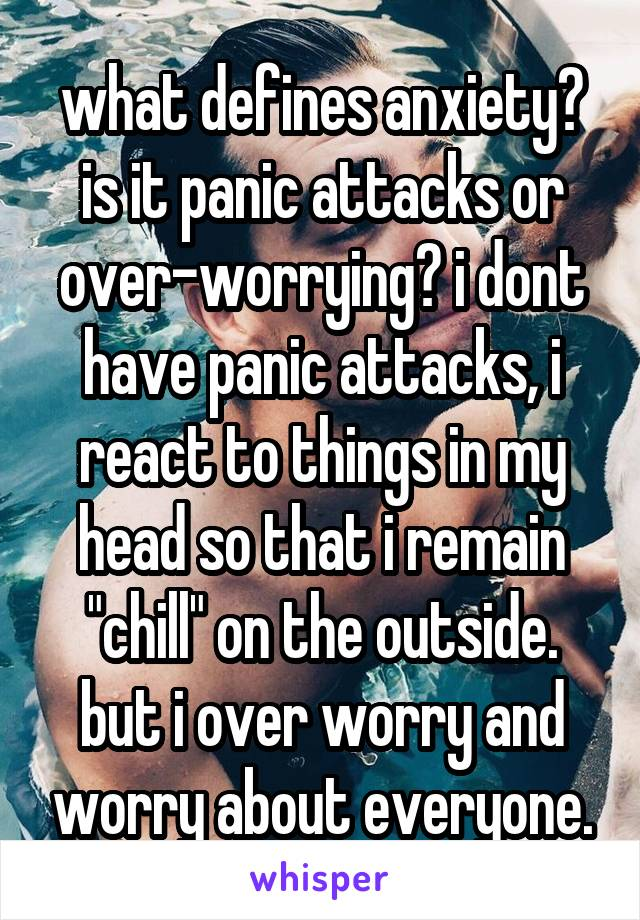 """what defines anxiety? is it panic attacks or over-worrying? i dont have panic attacks, i react to things in my head so that i remain """"chill"""" on the outside. but i over worry and worry about everyone."""