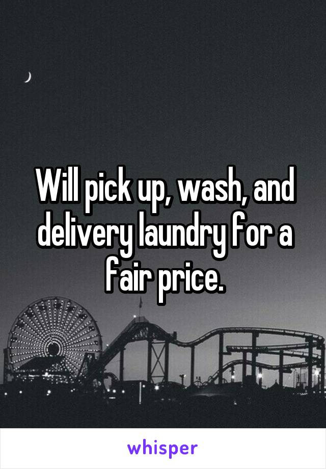 Will pick up, wash, and delivery laundry for a fair price.