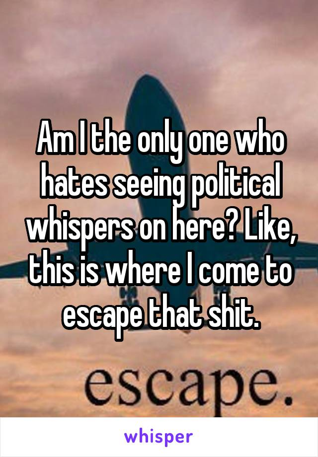 Am I the only one who hates seeing political whispers on here? Like, this is where I come to escape that shit.