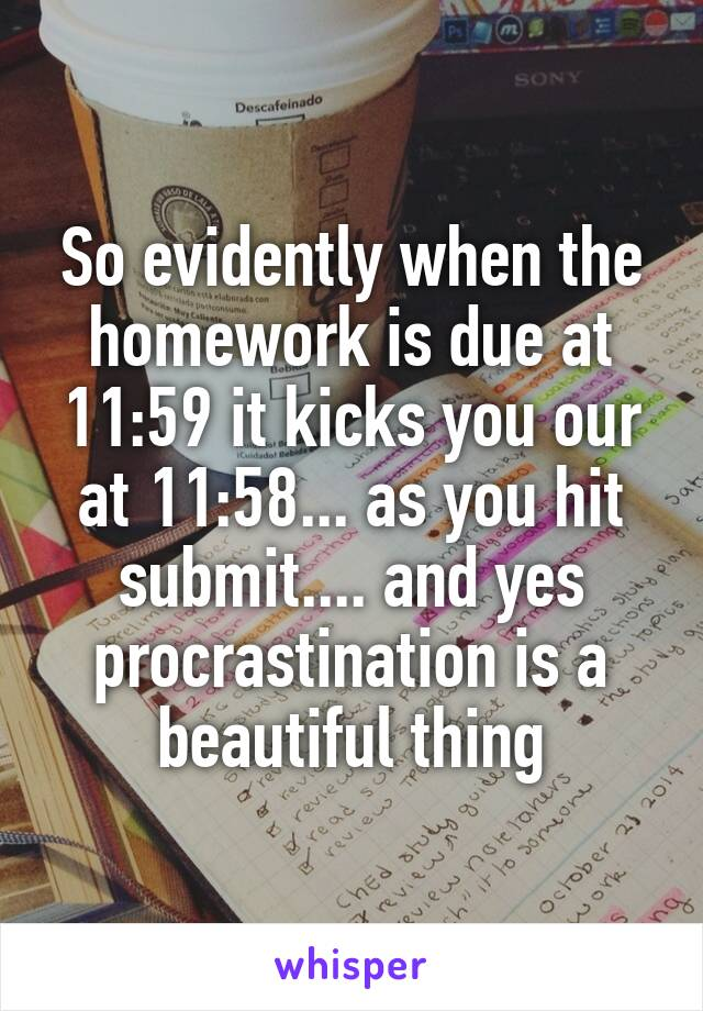 So evidently when the homework is due at 11:59 it kicks you our at 11:58... as you hit submit.... and yes procrastination is a beautiful thing