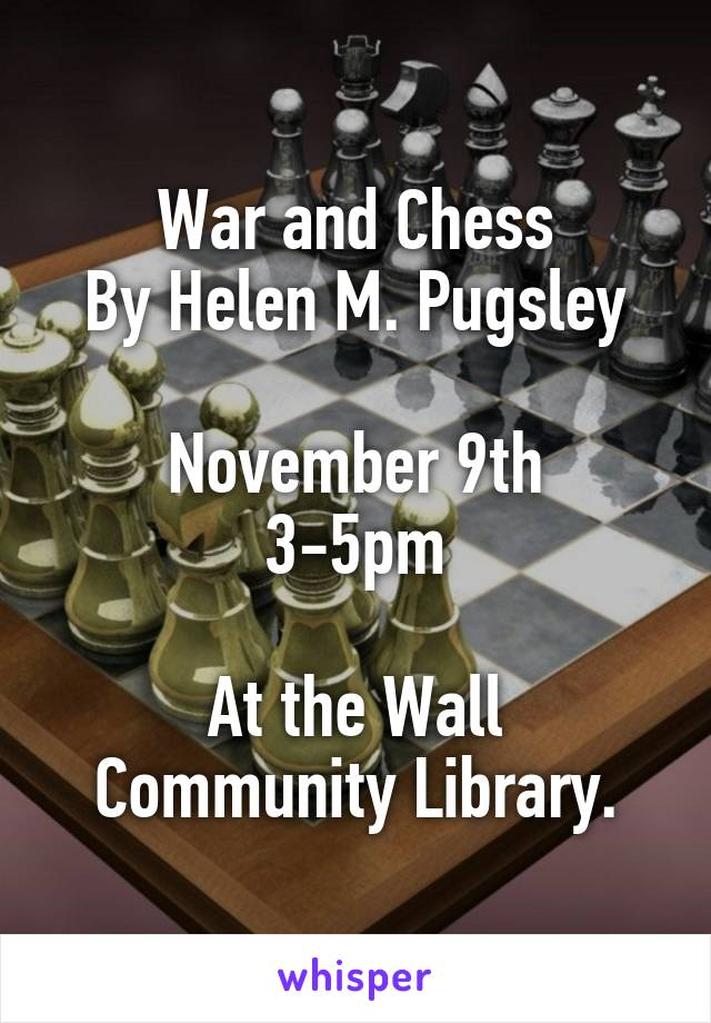 War and Chess By Helen M. Pugsley  November 9th 3-5pm  At the Wall Community Library.
