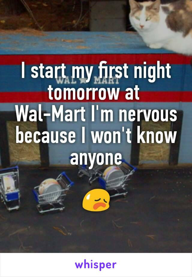 I start my first night tomorrow at  Wal-Mart I'm nervous because I won't know anyone  😥