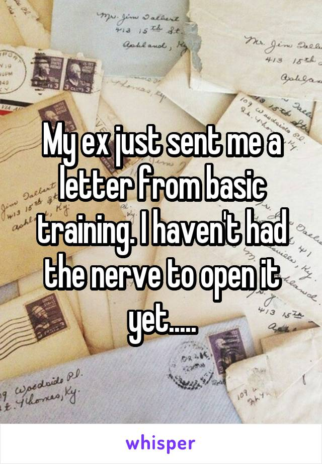 My ex just sent me a letter from basic training. I haven't had the nerve to open it yet.....