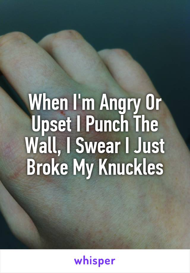 When I'm Angry Or Upset I Punch The Wall, I Swear I Just Broke My Knuckles