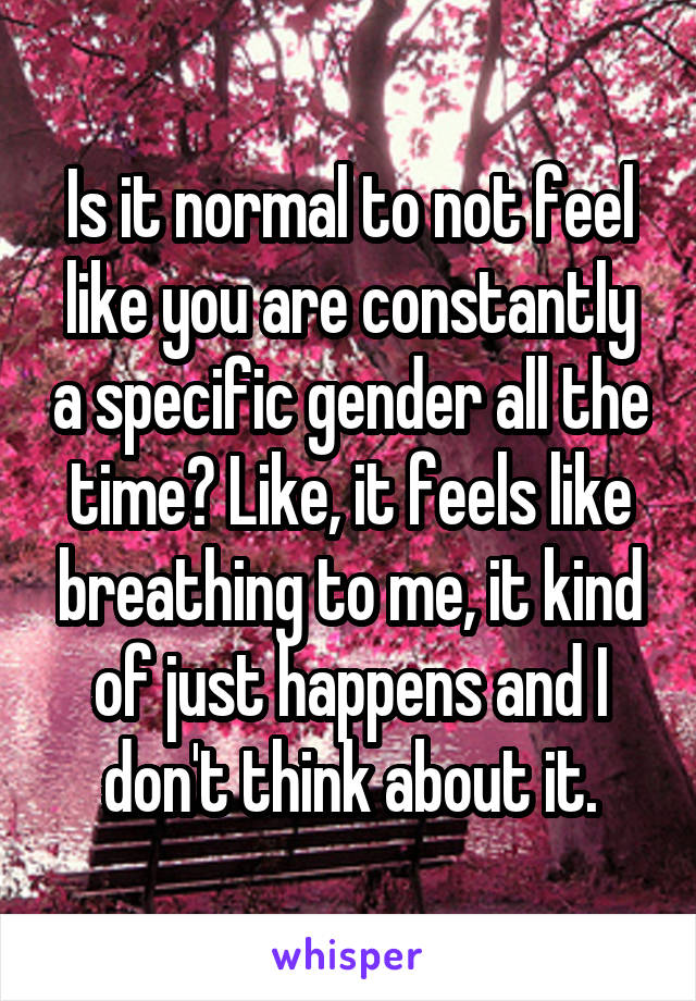 Is it normal to not feel like you are constantly a specific gender all the time? Like, it feels like breathing to me, it kind of just happens and I don't think about it.