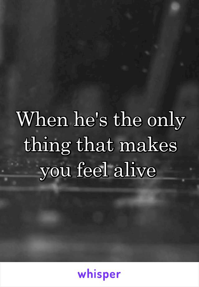When he's the only thing that makes you feel alive