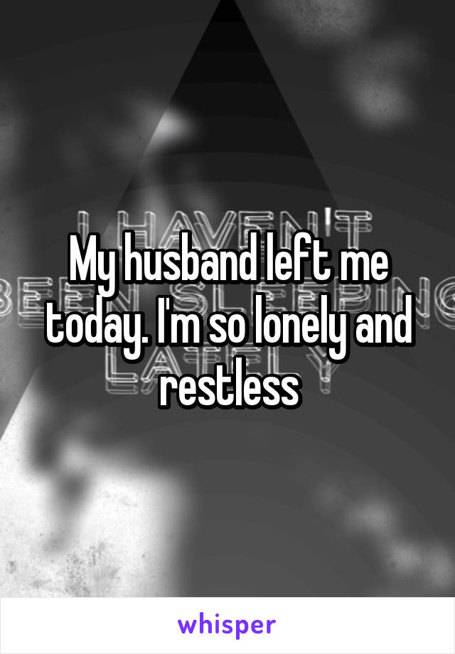 My husband left me today. I'm so lonely and restless