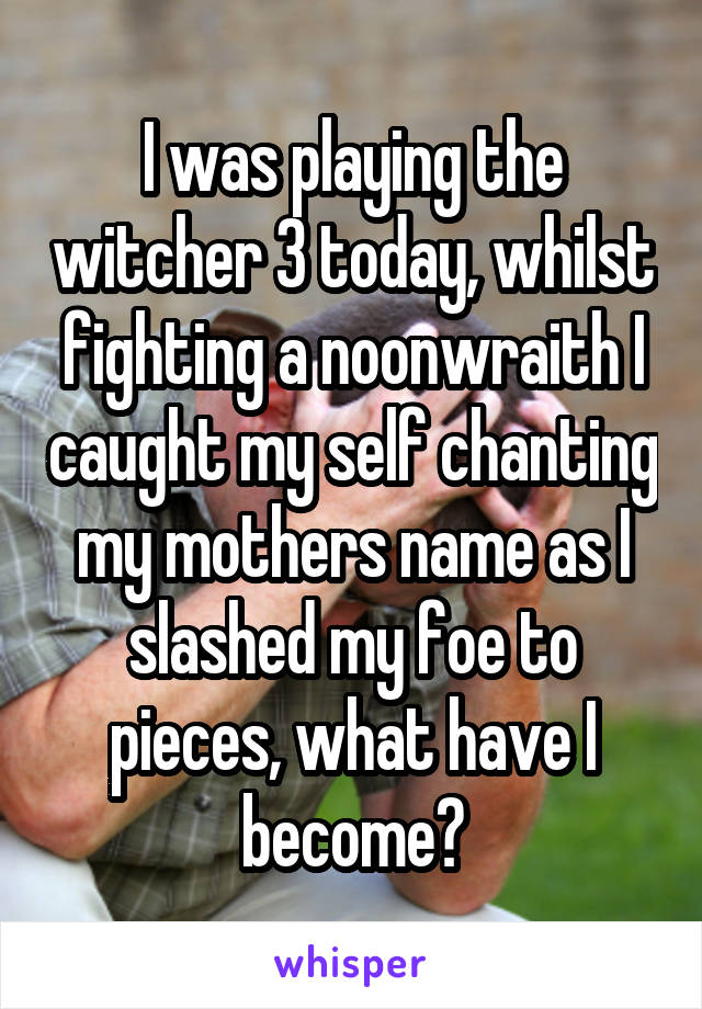 I was playing the witcher 3 today, whilst fighting a noonwraith I caught my self chanting my mothers name as I slashed my foe to pieces, what have I become?