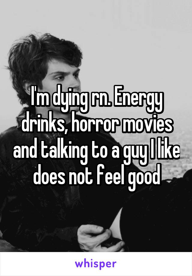 I'm dying rn. Energy drinks, horror movies and talking to a guy I like does not feel good