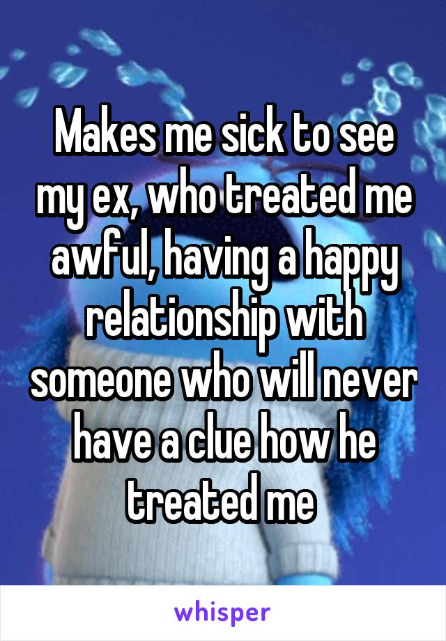 Makes me sick to see my ex, who treated me awful, having a happy relationship with someone who will never have a clue how he treated me