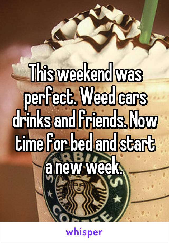 This weekend was perfect. Weed cars drinks and friends. Now time for bed and start a new week.