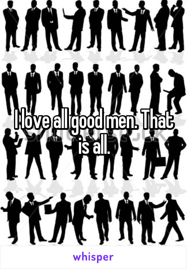I love all good men. That is all.