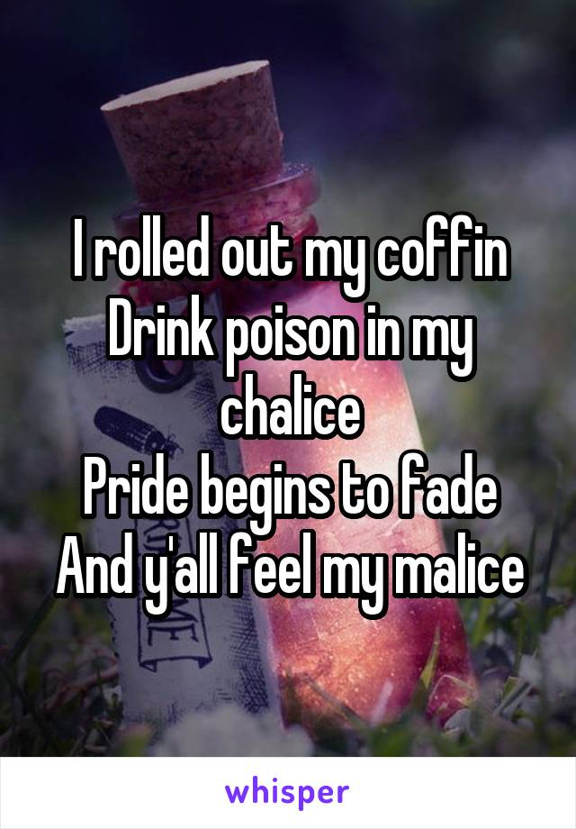 I rolled out my coffin Drink poison in my chalice Pride begins to fade And y'all feel my malice