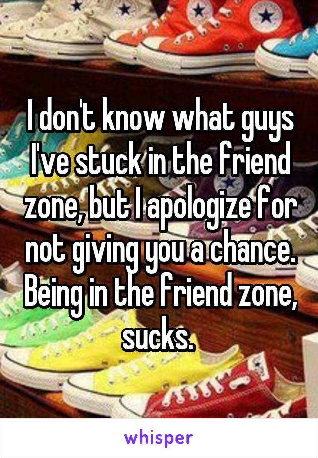 I don't know what guys I've stuck in the friend zone, but I apologize for not giving you a chance. Being in the friend zone, sucks.