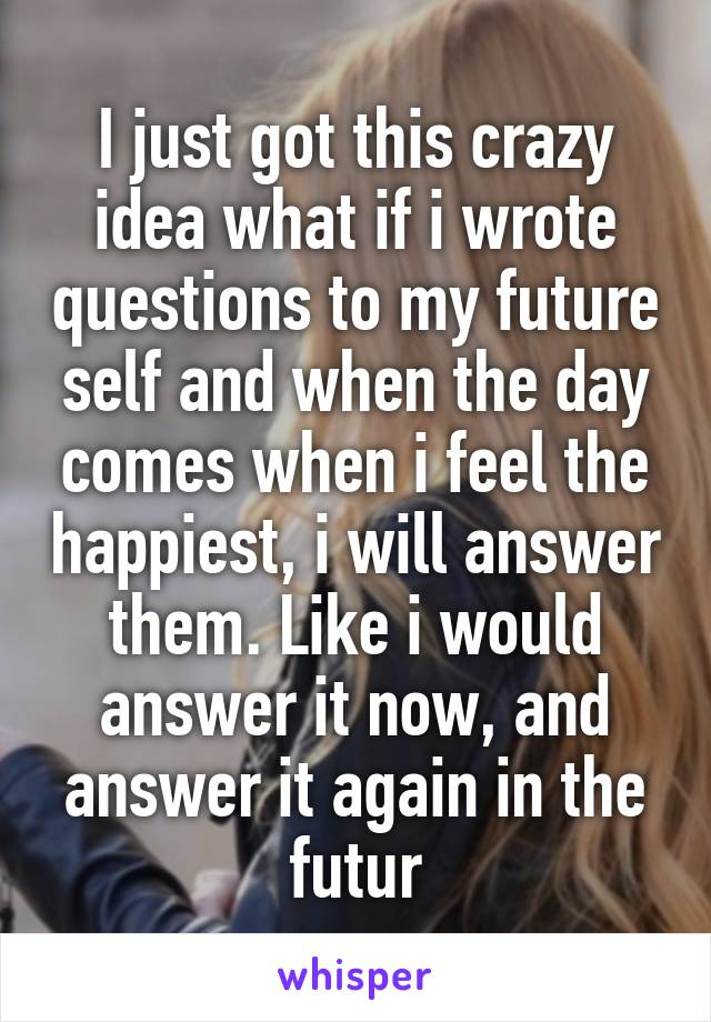 I just got this crazy idea what if i wrote questions to my future self and when the day comes when i feel the happiest, i will answer them. Like i would answer it now, and answer it again in the futur