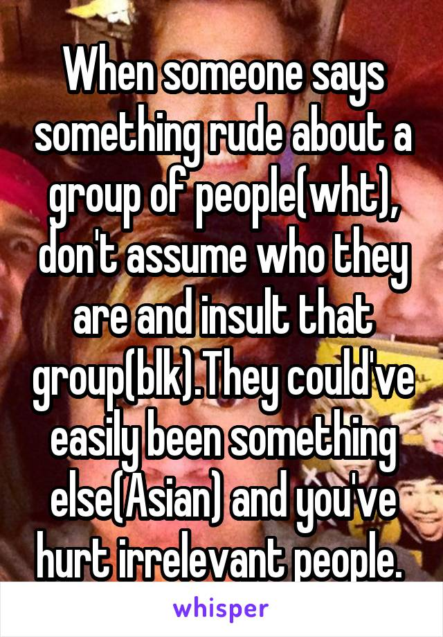 When someone says something rude about a group of people(wht), don't assume who they are and insult that group(blk).They could've easily been something else(Asian) and you've hurt irrelevant people.
