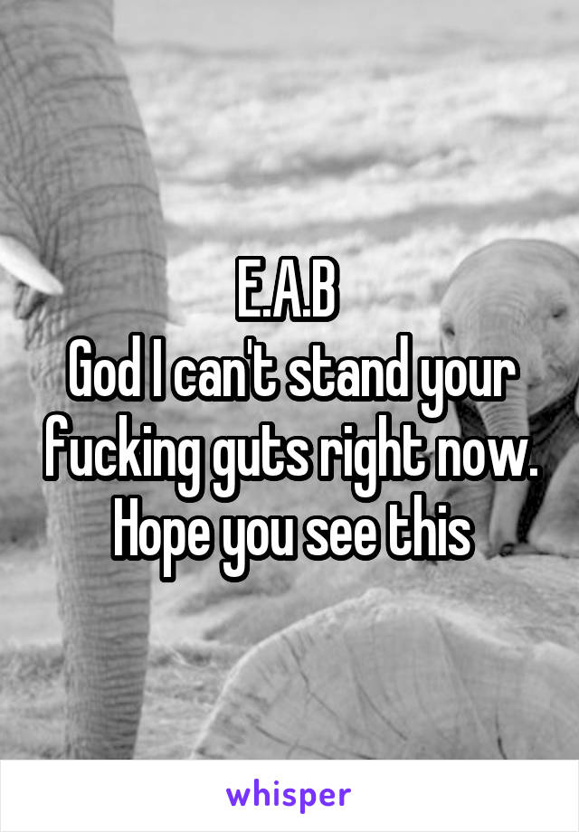 E.A.B  God I can't stand your fucking guts right now. Hope you see this