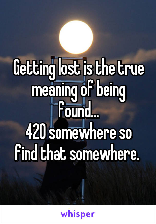 Getting lost is the true meaning of being found... 420 somewhere so find that somewhere.