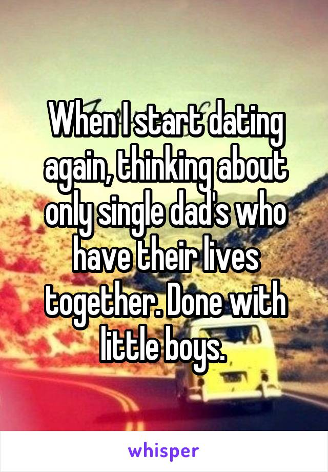 When I start dating again, thinking about only single dad's who have their lives together. Done with little boys.