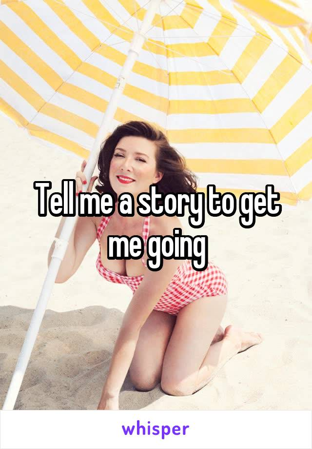 Tell me a story to get me going
