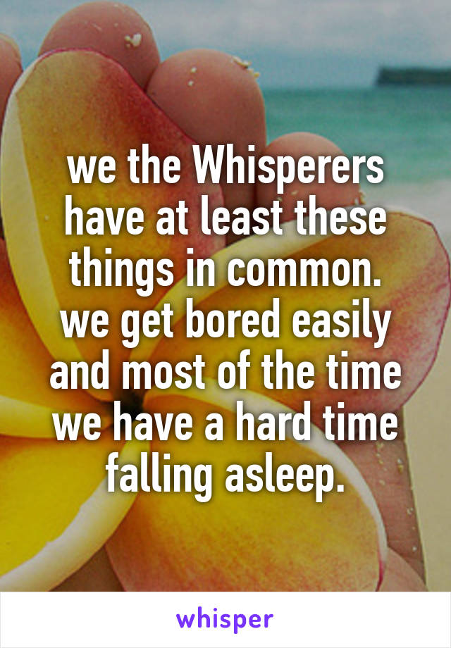 we the Whisperers have at least these things in common. we get bored easily and most of the time we have a hard time falling asleep.
