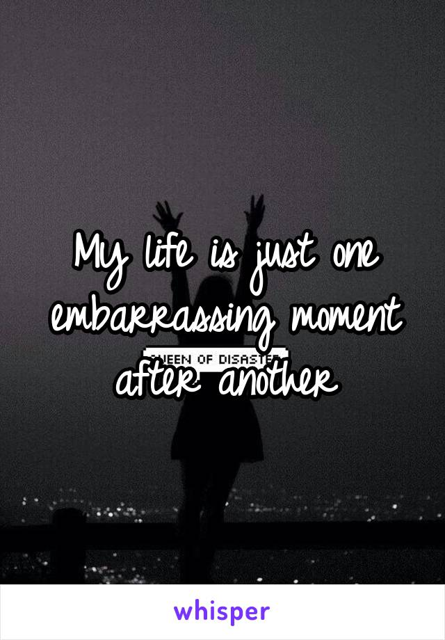 My life is just one embarrassing moment after another