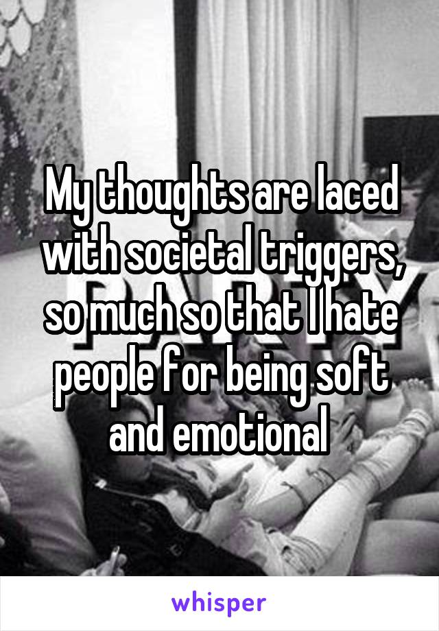 My thoughts are laced with societal triggers, so much so that I hate people for being soft and emotional