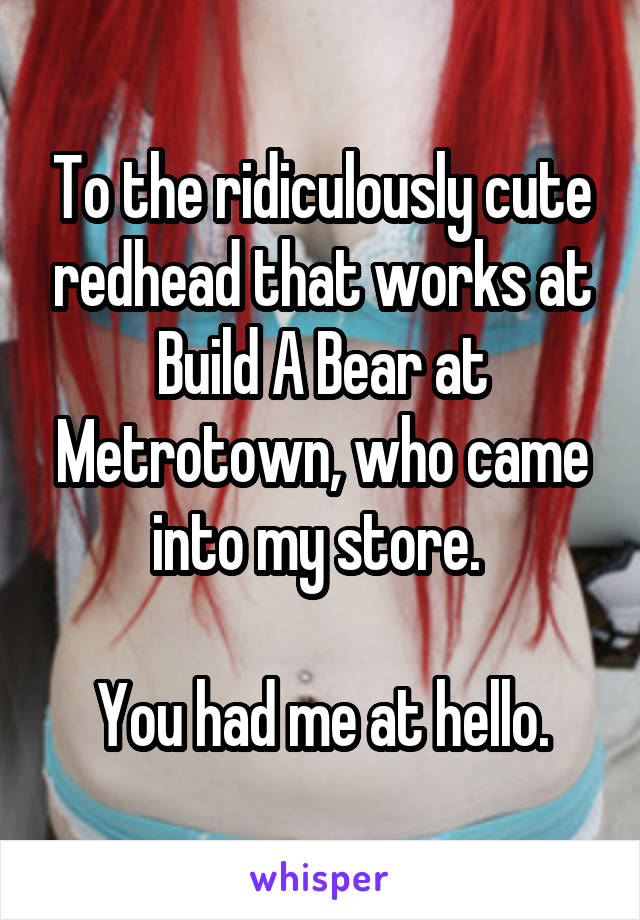 To the ridiculously cute redhead that works at Build A Bear at Metrotown, who came into my store.   You had me at hello.