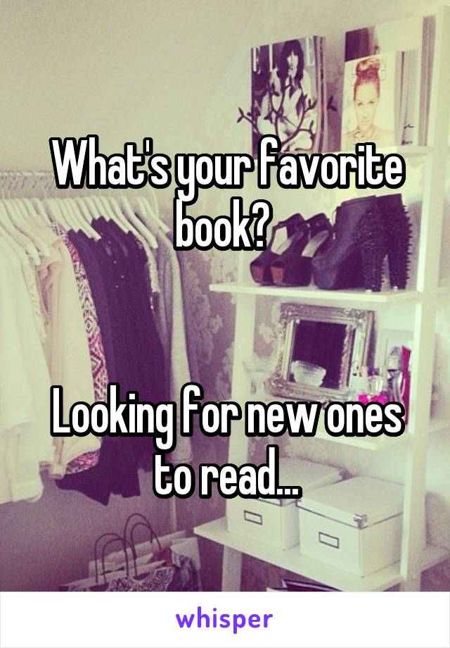 What's your favorite book?    Looking for new ones to read...