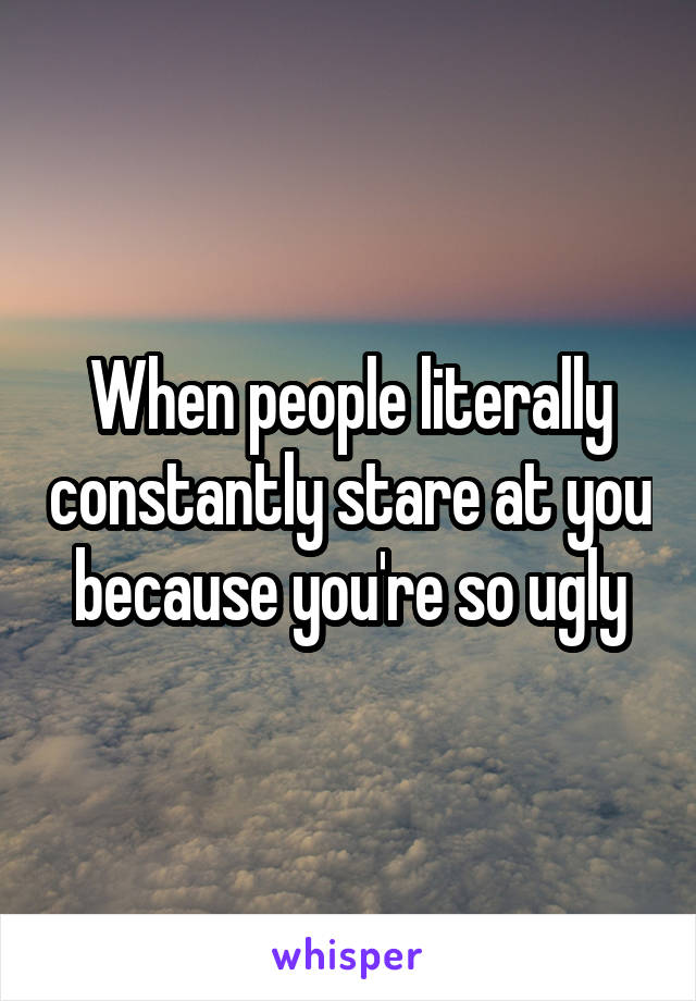 When people literally constantly stare at you because you're so ugly