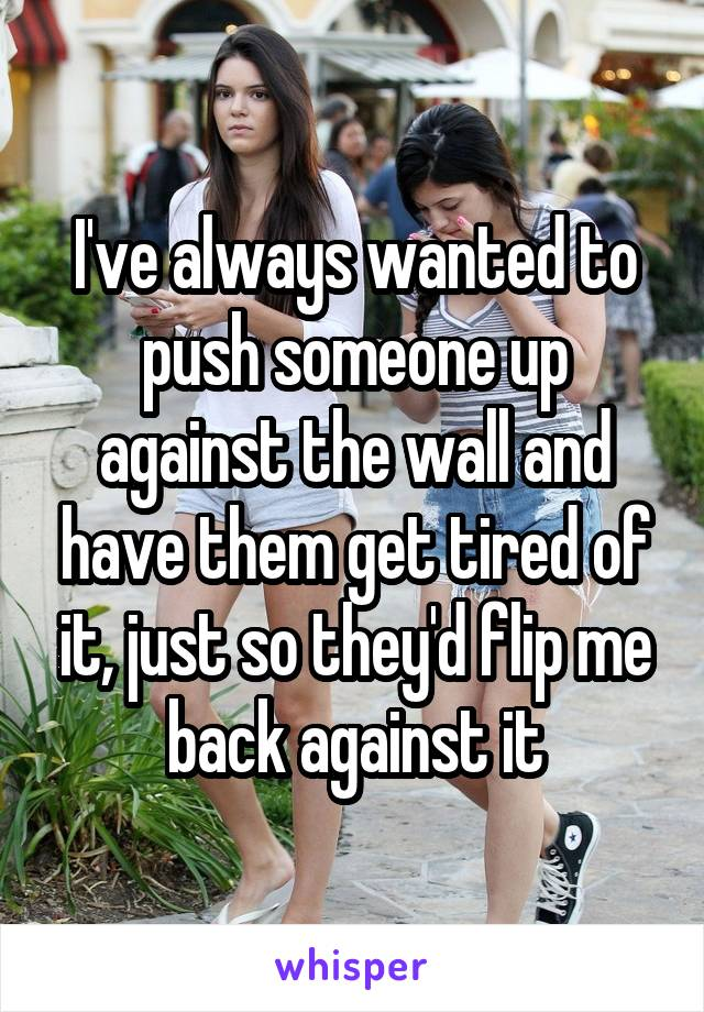 I've always wanted to push someone up against the wall and have them get tired of it, just so they'd flip me back against it
