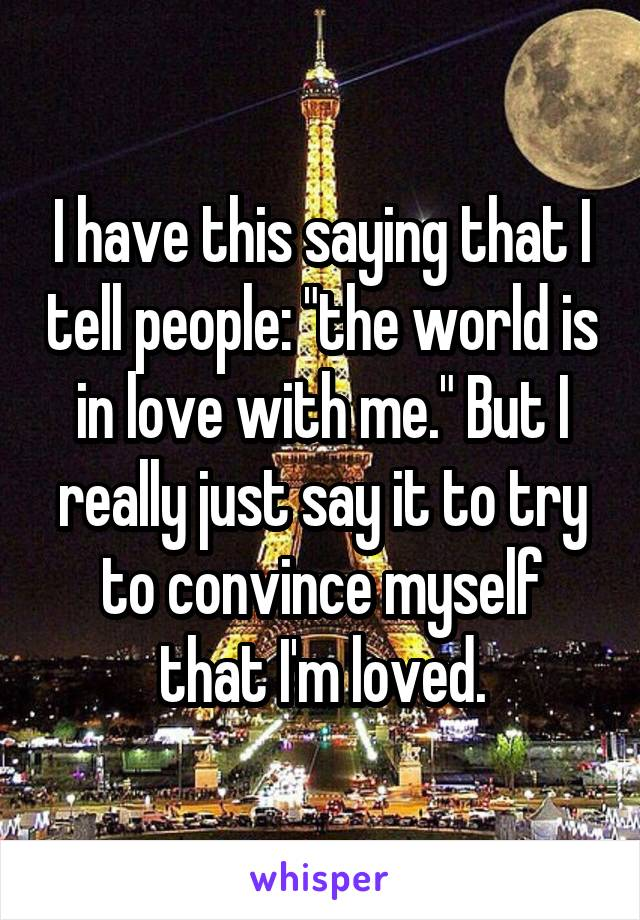 """I have this saying that I tell people: """"the world is in love with me."""" But I really just say it to try to convince myself that I'm loved."""