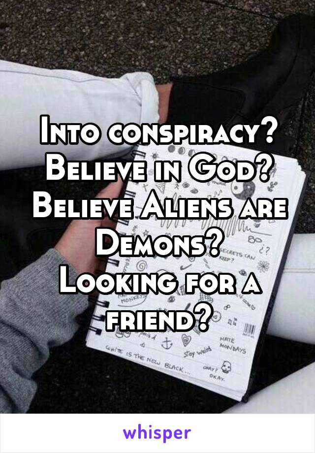 Into conspiracy? Believe in God? Believe Aliens are Demons? Looking for a friend?