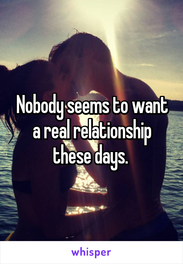 Nobody seems to want a real relationship these days.