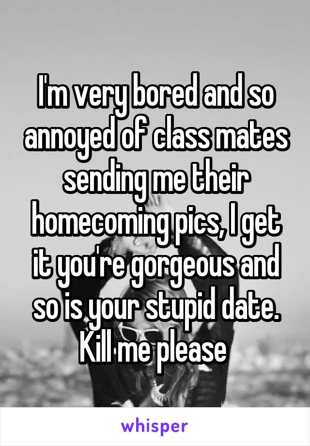 I'm very bored and so annoyed of class mates sending me their homecoming pics, I get it you're gorgeous and so is your stupid date. Kill me please