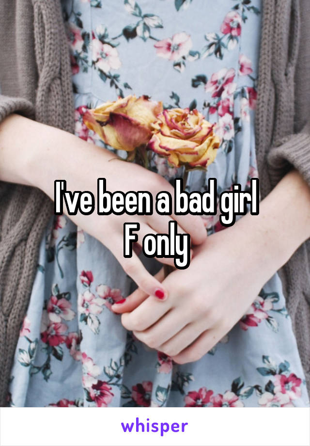 I've been a bad girl F only