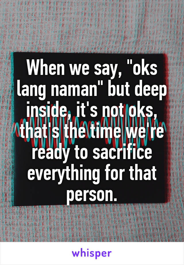 """When we say, """"oks lang naman"""" but deep inside, it's not oks, that's the time we're ready to sacrifice everything for that person."""