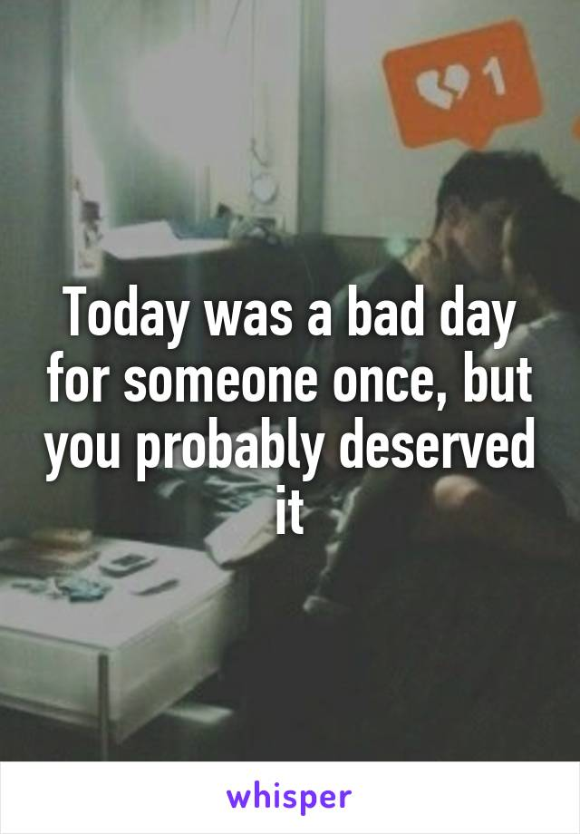 Today was a bad day for someone once, but you probably deserved it