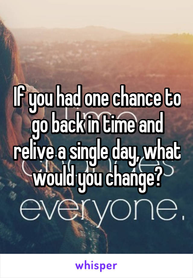 If you had one chance to go back in time and relive a single day, what would you change?