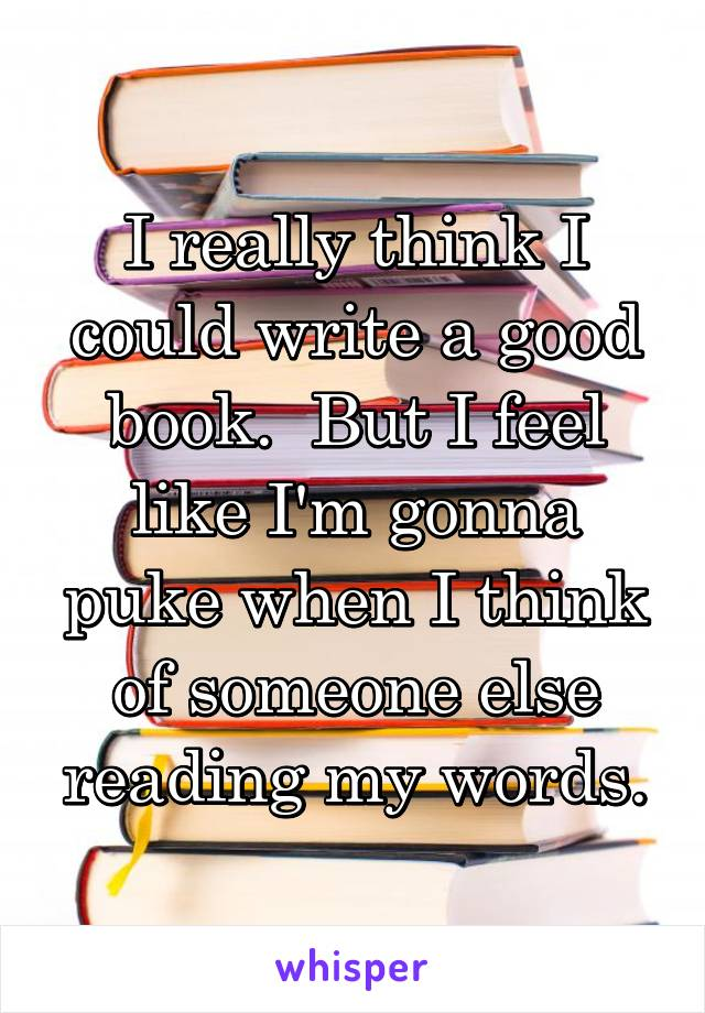 I really think I could write a good book.  But I feel like I'm gonna puke when I think of someone else reading my words.
