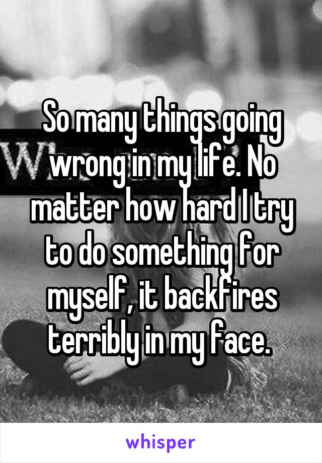 So many things going wrong in my life. No matter how hard I try to do something for myself, it backfires terribly in my face.