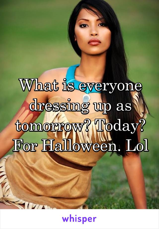 What is everyone dressing up as tomorrow? Today? For Halloween. Lol