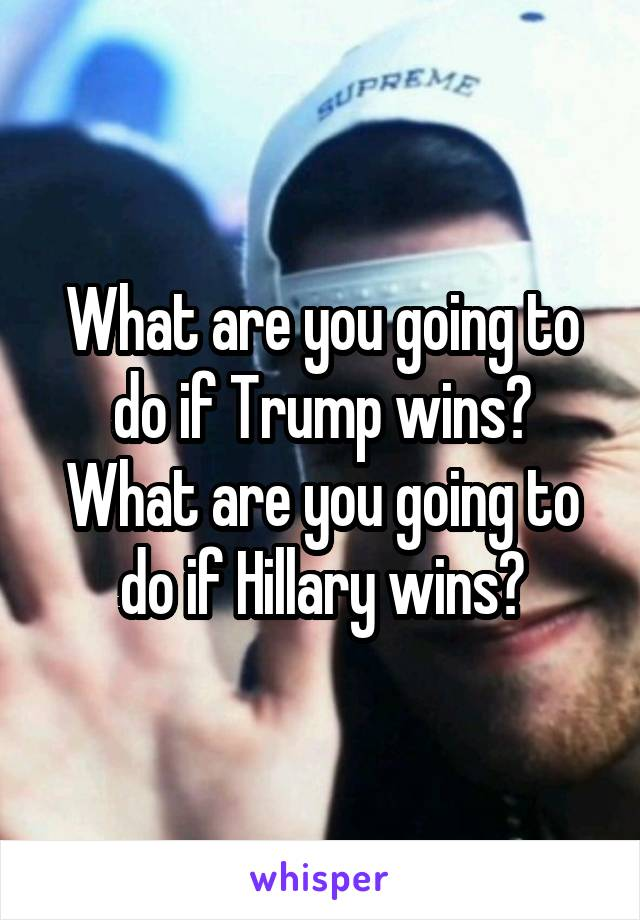 What are you going to do if Trump wins? What are you going to do if Hillary wins?