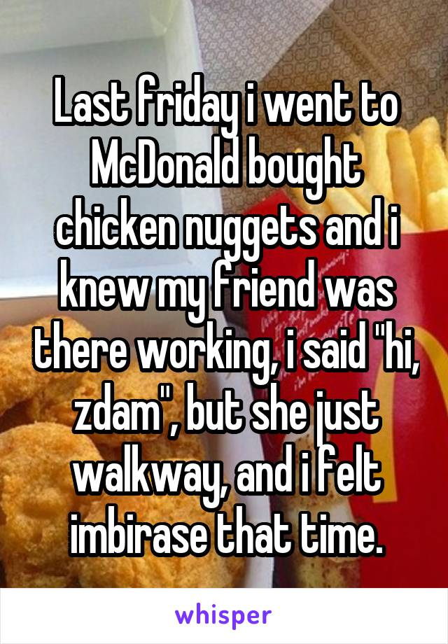 """Last friday i went to McDonald bought chicken nuggets and i knew my friend was there working, i said """"hi, zdam"""", but she just walkway, and i felt imbirase that time."""